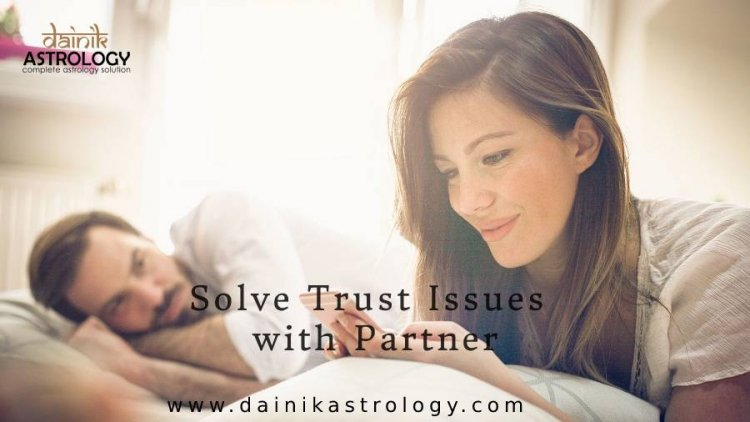 How to Solve Trust Issues With Your Boyfriend?