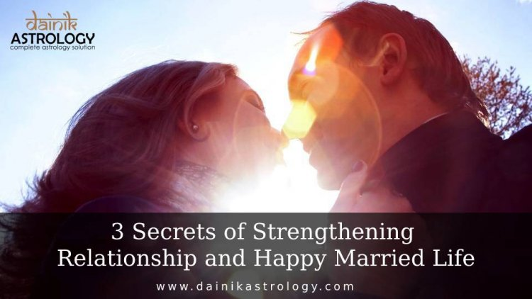 3 Secrets of Strengthening Relationship and Happy Married Life