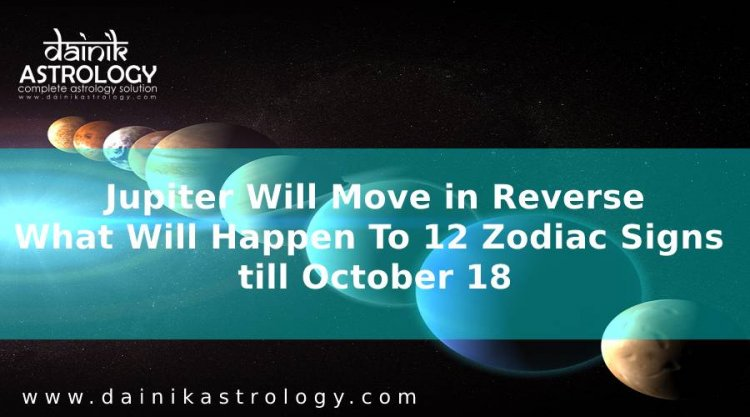 Jupiter Will Move in Reverse, What Will Happen To 12 Zodiac Signs till October 18