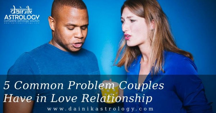 5 Common Problems Couples Have in Love Relationship
